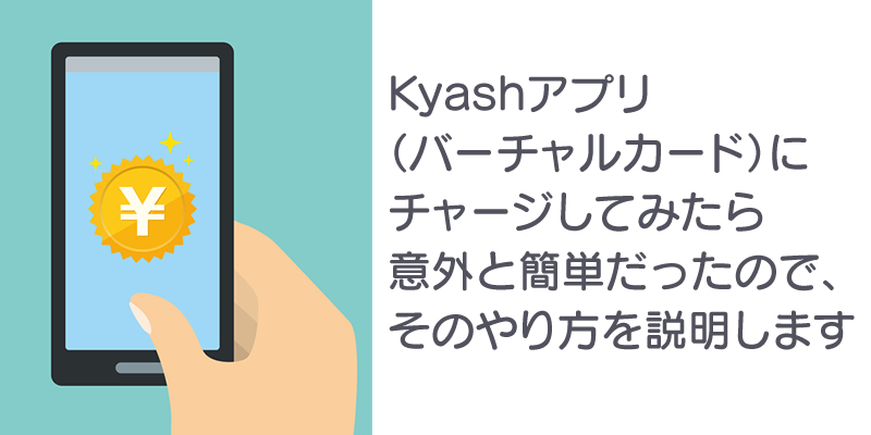 kyashアプリ(バーチャルカード)にチャージしてみたら意外と簡単だったのでそのやり方を説明します