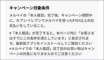キャンペーン対象条件 メルペイの「本人確認」完了後、キャンペーン期間中にセブンイレブンでメルペイを使った101円以上のお支払いをしていること